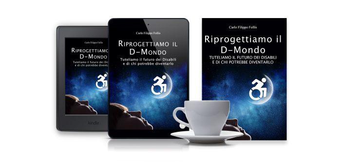 """CarloFilippoFollis.name – """"Riprogettiamo il D-Mondo – Tuteliamo il futuro dei Disabili e di chi potrebbe diventarlo"""", libro ed eBook"""